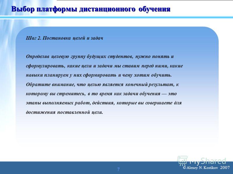 © Alexey N. Kostikov 2007 7 Выбор платформы дистанционного обучения Шаг 2. Постановка целей и задач Определив целевую группу будущих студентов, нужно понять и сформулировать, какие цели и задачи мы ставим перед ними, какие навыки планируем у них сфор