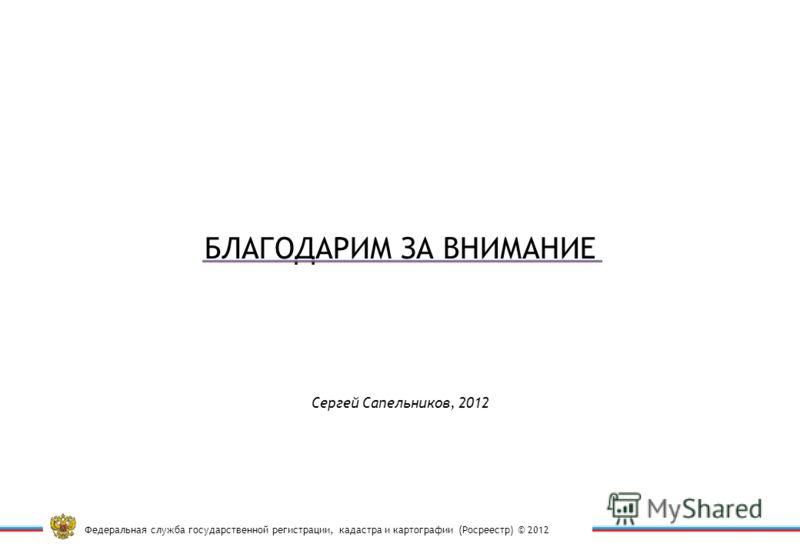 Федеральная служба государственной регистрации, кадастра и картографии (Росреестр) © 2012 Сергей Сапельников, 2012 БЛАГОДАРИМ ЗА ВНИМАНИЕ