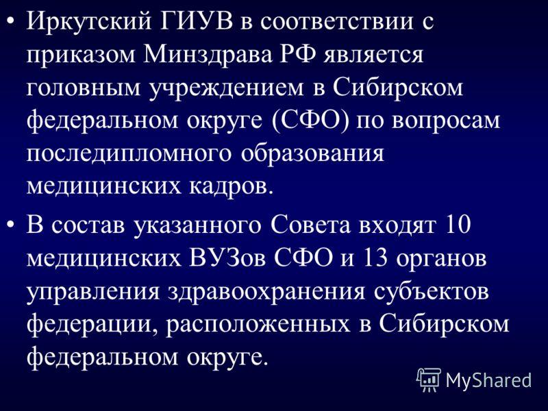 Иркутский ГИУВ в соответствии с приказом Минздрава РФ является головным учреждением в Сибирском федеральном округе (СФО) по вопросам последипломного образования медицинских кадров. В состав указанного Совета входят 10 медицинских ВУЗов СФО и 13 орган