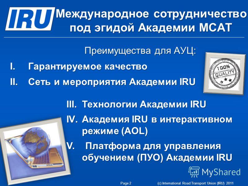 Международное сотрудничество под эгидой Академии МСАТ Преимущества для АУЦ: I. Гарантируемое качество II. Сеть и мероприятия Академии IRU Page 2 (c) International Road Transport Union (IRU) 2011 III.Технологии Академии IRU IV.Академия IRU в интеракти