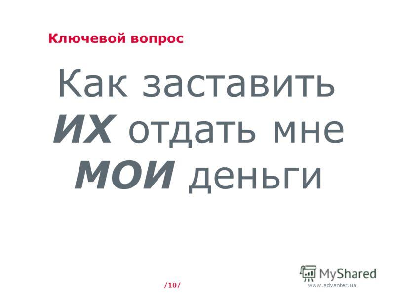 www.advanter.ua Ключевой вопрос Как заставить ИХ отдать мне МОИ деньги /10/