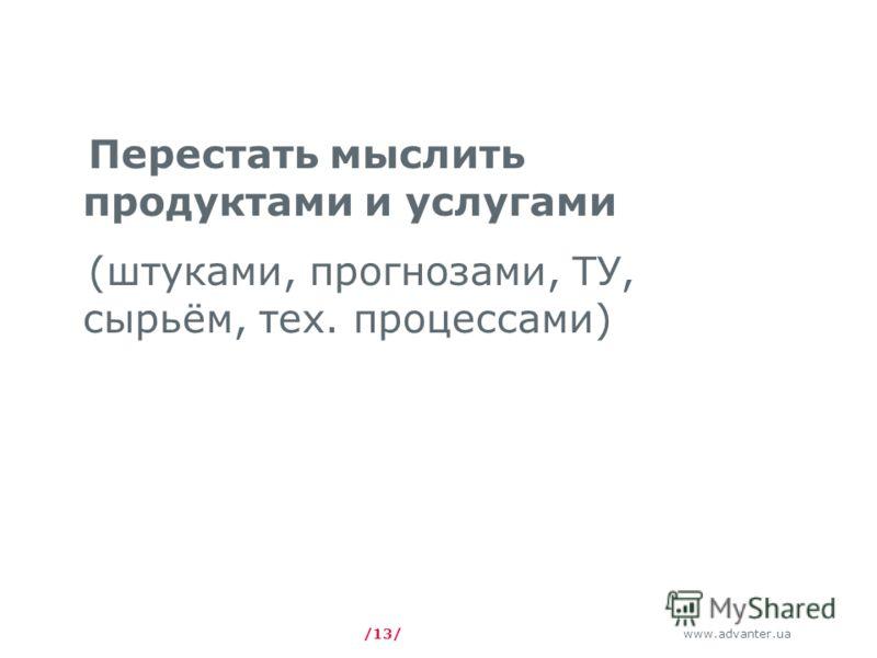 www.advanter.ua /13/ Перестать мыслить продуктами и услугами (штуками, прогнозами, ТУ, сырьём, тех. процессами)