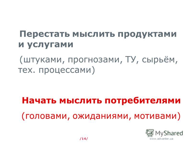 www.advanter.ua /14/ Перестать мыслить продуктами и услугами (штуками, прогнозами, ТУ, сырьём, тех. процессами) Начать мыслить потребителями (головами, ожиданиями, мотивами)
