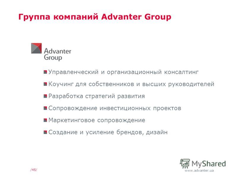 www.advanter.ua Группа компаний Advanter Group Управленческий и организационный консалтинг Коучинг для собственников и высших руководителей Разработка стратегий развития Сопровождение инвестиционных проектов Маркетинговое сопровождение Создание и уси