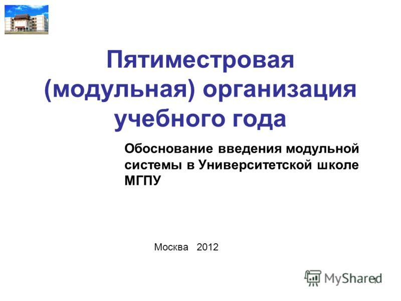 Пятиместровая (модульная) организация учебного года Обоснование введения модульной системы в Университетской школе МГПУ Москва 2012 1