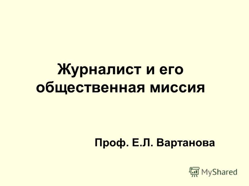 Журналист и его общественная миссия Проф. Е.Л. Вартанова