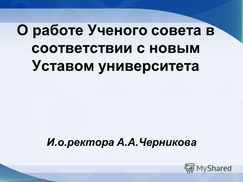 О работе Ученого совета в соответствии с новым Уставом университета И.о.ректора А.А.Черникова