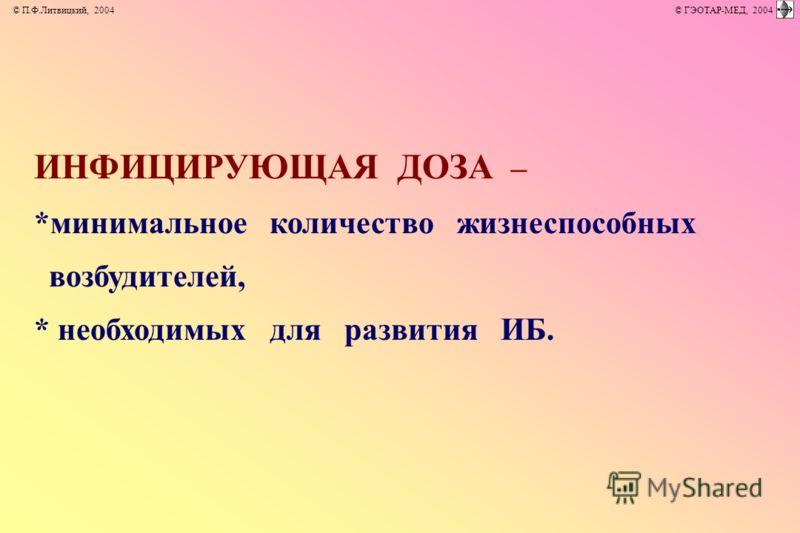 ИНФИЦИРУЮЩАЯ ДОЗА – *минимальное количество жизнеспособных возбудителей, * необходимых для развития ИБ. © П.Ф.Литвицкий, 2004 © ГЭОТАР-МЕД, 2004