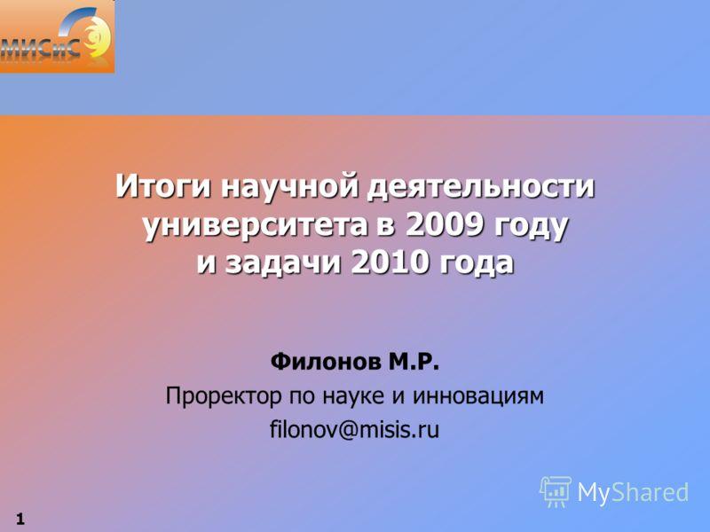 1 Итоги научной деятельности университета в 2009 году и задачи 2010 года Филонов М.Р. Проректор по науке и инновациям filonov@misis.ru