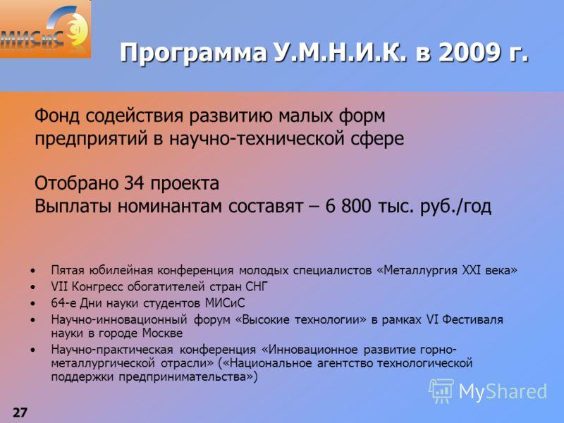 27 Программа У.М.Н.И.К. в 2009 г. Пятая юбилейная конференция молодых специалистов «Металлургия XXI века» VII Конгресс обогатителей стран СНГ 64-е Дни науки студентов МИСиС Научно-инновационный форум «Высокие технологии» в рамках VI Фестиваля науки в