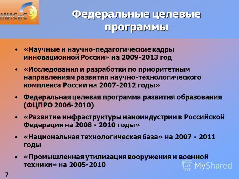 7 Федеральные целевые программы «Научные и научно-педагогические кадры инновационной России» на 2009-2013 год «Исследования и разработки по приоритетным направлениям развития научно-технологического комплекса России на 2007-2012 годы» Федеральная цел