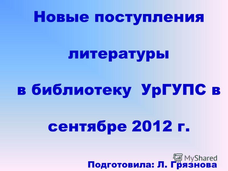 Новые поступления литературы в библиотеку УрГУПС в сентябре 2012 г. Подготовила: Л. Грязнова