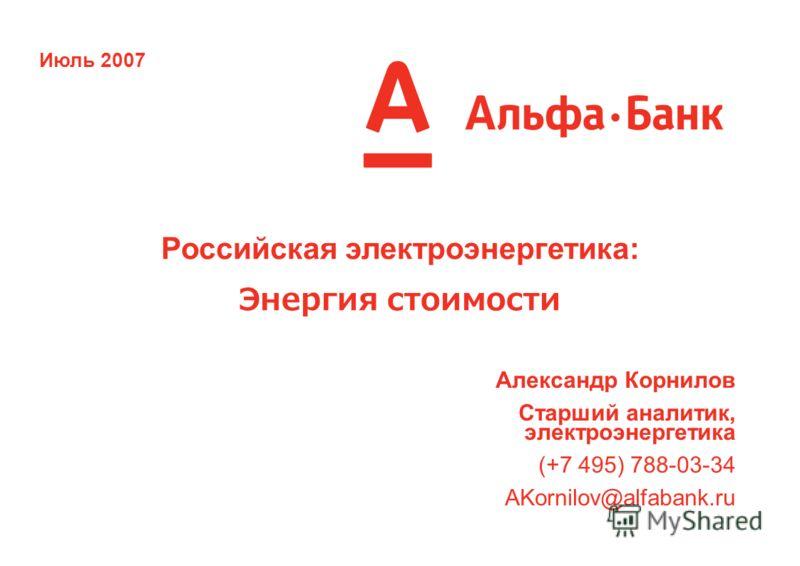 Июль 2007 Российская электроэнергетика: Энергия стоимости Александр Корнилов Старший аналитик, электроэнергетика (+7 495) 788-03-34 AKornilov@alfabank.ru