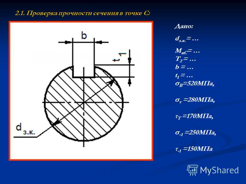 2.1. Проверка прочности сечения в точке С: Дано: d з.к. = … М иС = … Т 2 = … b = … t 1 = … В =520МПа, т =280МПа, τ Т =170МПа, -1 =250МПа, τ -1 =150МПа