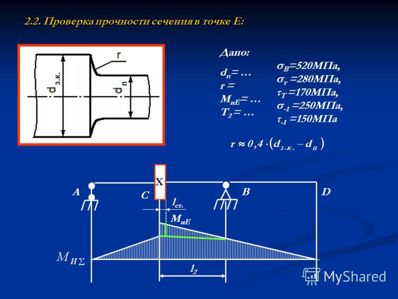2.2. Проверка прочности сечения в точке Е: Дано: d п = … r = М иЕ = … Т 2 = … В =520МПа, т =280МПа, τ Т =170МПа, -1 =250МПа, τ -1 =150МПа Х A C BD l2l2 М иЕ l ст.