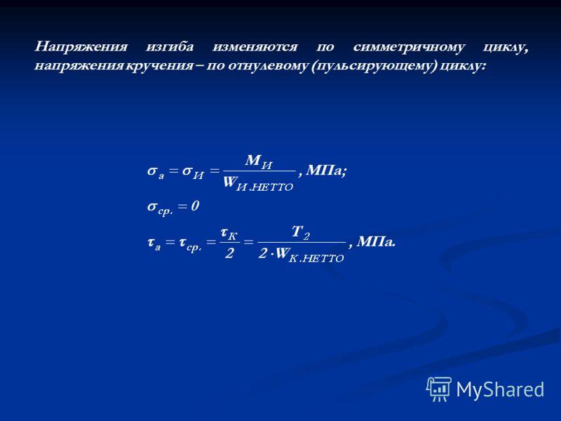 Напряжения изгиба изменяются по симметричному циклу, напряжения кручения – по отнулевому (пульсирующему) циклу: