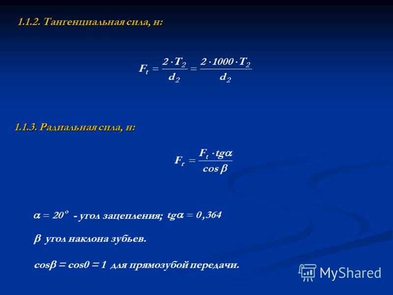 1.1.2. Тангенциальная сила, н: 1.1.3. Радиальная сила, н:  угол наклона зубьев. соs = соs0 = 1  для прямозубой передачи. угол зацепления;