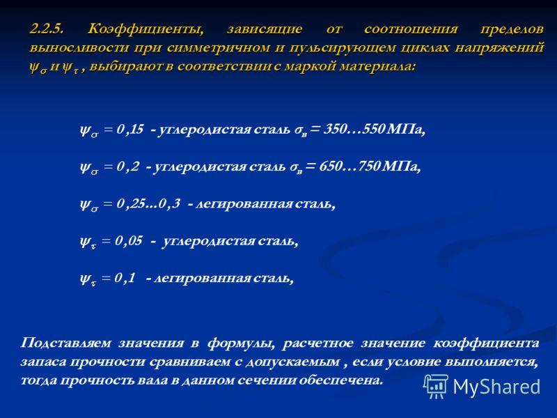 2.2.5. Коэффициенты, зависящие от соотношения пределов выносливости при симметричном и пульсирующем циклах напряжений ψ и ψ, выбирают в соответствии с маркой материала: Подставляем значения в формулы, расчетное значение коэффициента запаса прочности