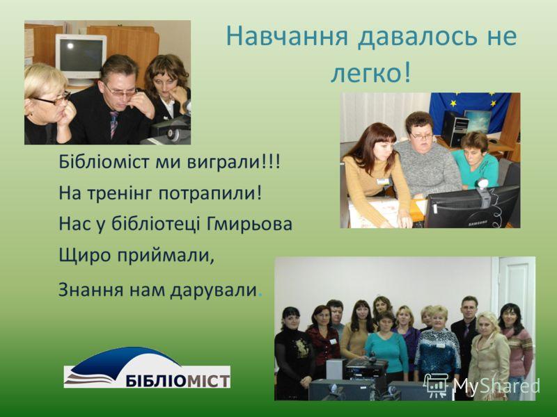 Навчання давалось не легко! Бібліоміст ми выиграли!!! На тренінг потрапили! Нас у бібліотеці Гмирьова Щиро приймали, Знання нам даровали.
