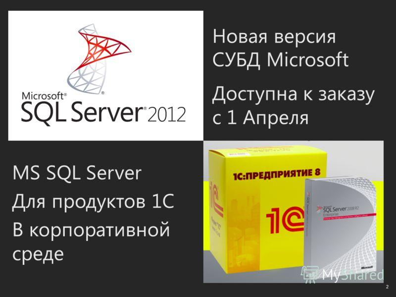 Новая версия СУБД Microsoft Доступна к заказу с 1 Апреля 2 MS SQL Server Для продуктов 1C В корпоративной среде