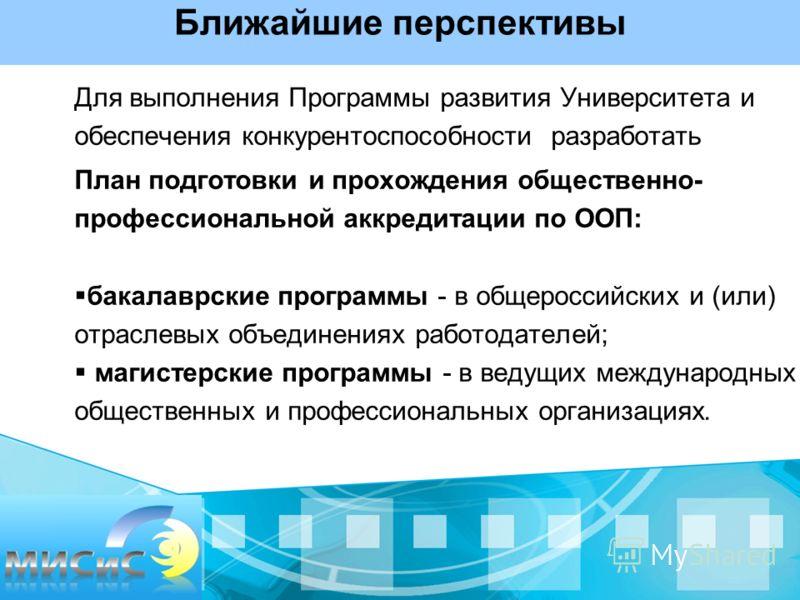 Ближайшие перспективы Для выполнения Программы развития Университета и обеспечения конкурентоспособности разработать План подготовки и прохождения общественно- профессиональной аккредитации по ООП: бакалаврские программы - в общероссийских и (или) от