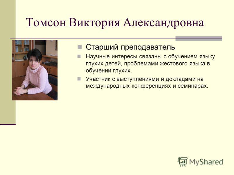 Томсон Виктория Александровна Старший преподаватель Научные интересы связаны с обучением языку глухих детей, проблемами жестового языка в обучении глухих. Участник с выступлениями и докладами на международных конференциях и семинарах.