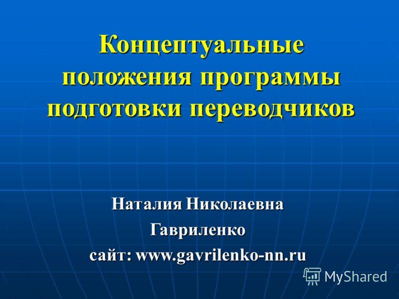 Концептуальные положения программы подготовки переводчиков Наталия Николаевна Гавриленко сайт: www.gavrilenko-nn.ru