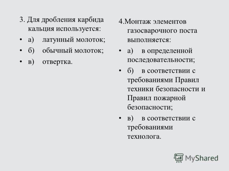 3. Для дробления карбида кальция используется: а)латунный молоток; б)обычный молоток; в)отвертка. 4.Монтаж элементов газосварочного поста выполняется: а)в определенной последовательности; б)в соответствии с требованиями Правил техники безопасности и