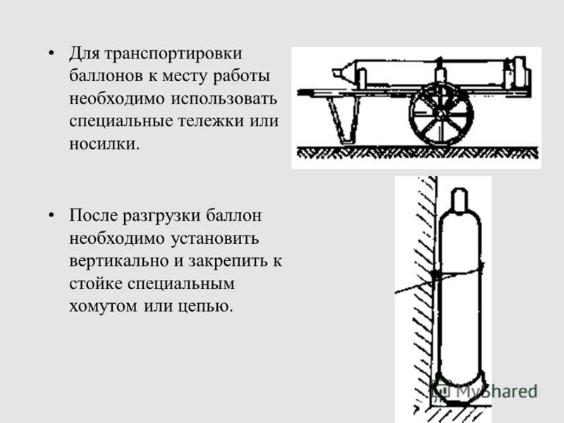 Для транспортировки баллонов к месту работы необходимо использовать специальные тележки или носилки. После разгрузки баллон необходимо установить вертикально и закрепить к стойке специальным хомутом или цепью.