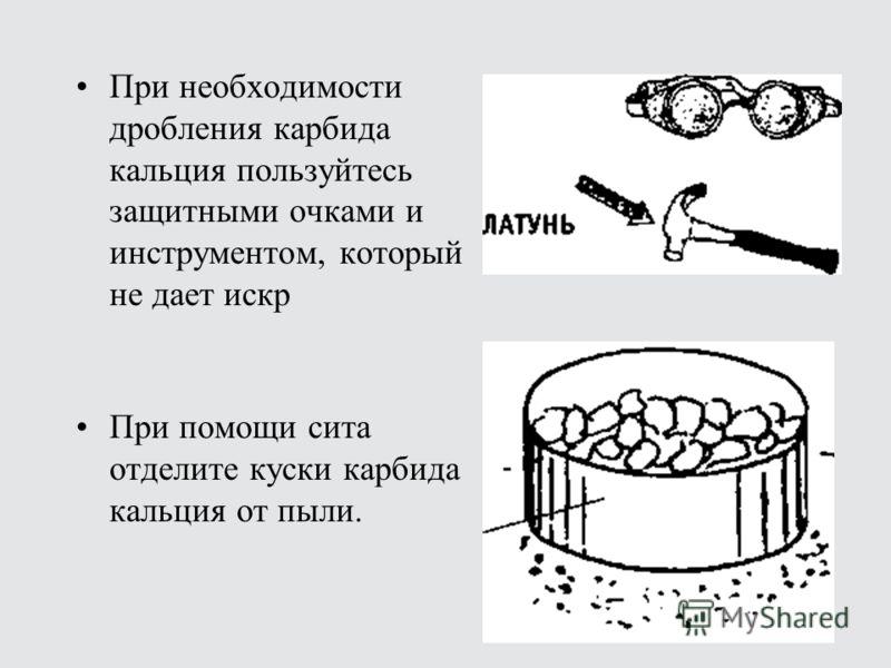При необходимости дробления карбида кальция пользуйтесь защитными очками и инструментом, который не дает искр При помощи сита отделите куски карбида кальция от пыли.