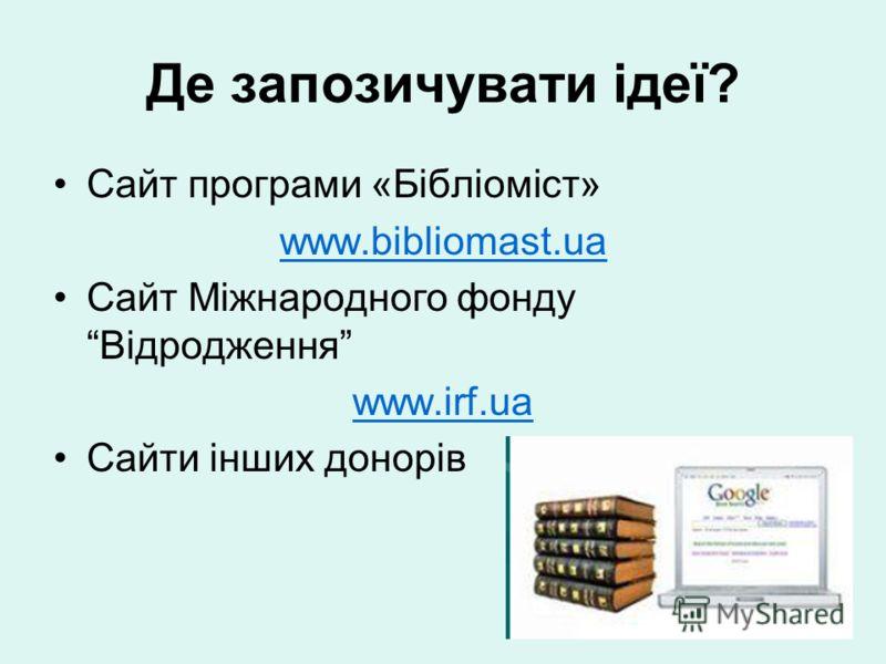 Де запозичувати ідеї? Сайт програми «Бібліоміст» www.bibliomast.ua Cайт Міжнародного фонду Відродження www.irf.ua Cайти інших донорів