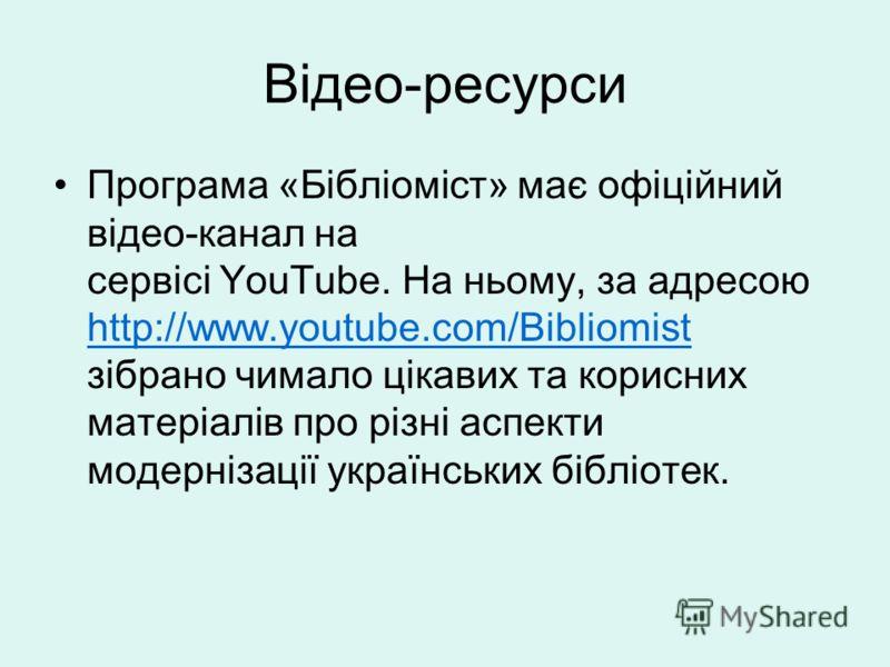 Відео-ресурси Програма «Бібліоміст» має офіційний відео-канал на сервісі YouТube. На ньому, за адресою http://www.youtube.com/Bibliomist зібрано чимало цікавих та корисних матеріалів про різні аспекти модернізації українських бібліотек. http://www.yo