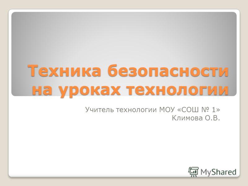 Техника безопасности на уроках технологии Учитель технологии МОУ «СОШ 1» Климова О.В.