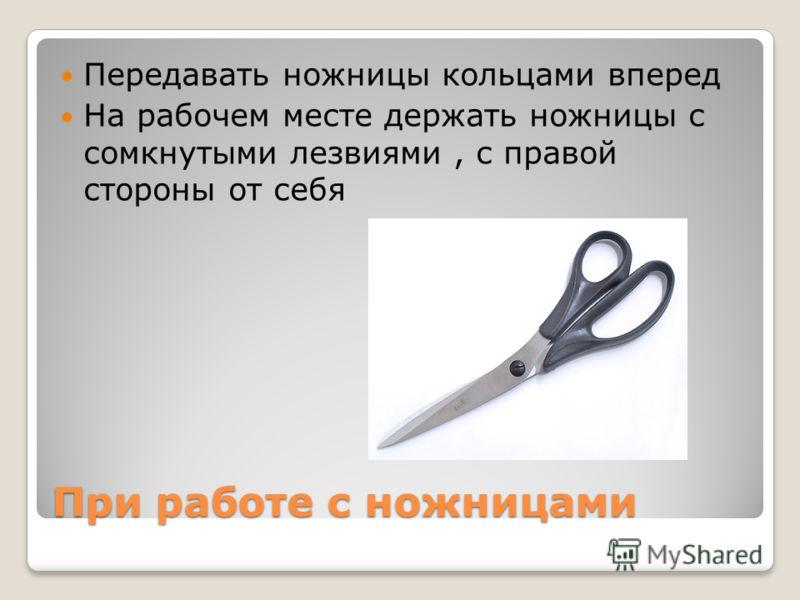 При работе с ножницами Передавать ножницы кольцами вперед На рабочем месте держать ножницы с сомкнутыми лезвиями, с правой стороны от себя