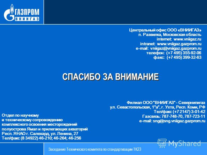 СПАСИБО ЗА ВНИМАНИЕ Центральный офис ООО «ВНИИГАЗ» п. Развилка, Московская область internet: www.vniigaz.ru intranet: www.vniigaz.gazprom.ru e-mail: vniigaz@vniigaz.gazprom.ru телефон: (+7 495) 355-92-06 факс: (+7 495) 399-32-63 Филиал ООО