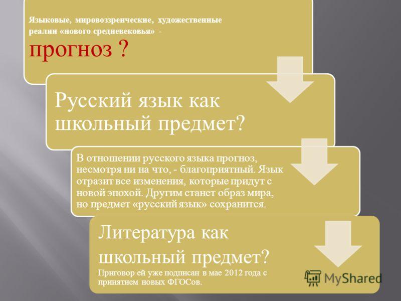 Языковые, мировоззренческие, художественные реалии «нового средневековья» - прогноз ? Русский язык как школьный предмет? В отношении русского языка прогноз, несмотря ни на что, - благоприятный. Язык отразит все изменения, которые придут с новой эпохо
