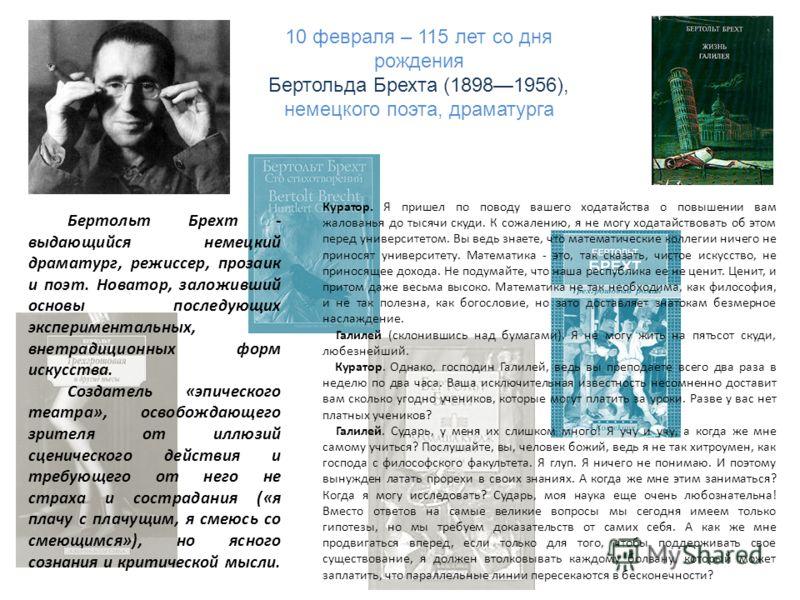 10 февраля – 115 лет со дня рождения Бертольда Брехта (18981956), немецкого поэта, драматурга Куратор. Я пришел по поводу вашего ходатайства о повышении вам жалованья до тысячи скуди. К сожалению, я не могу ходатайствовать об этом перед университетом