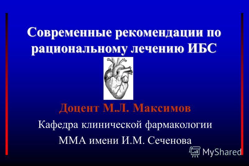 Современные рекомендации по рациональному лечению ИБС Доцент М.Л. Максимов Кафедра клинической фармакологии ММА имени И.М. Сеченова