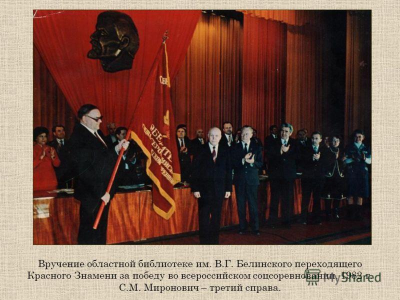 Вручение областной библиотеке им. В.Г. Белинского переходящего Красного Знамени за победу во всероссийском соцсоревновании. 1982 г. С.М. Миронович – третий справа.