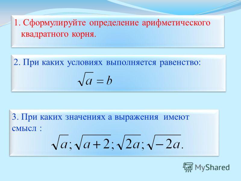 1. Сформулируйте определение арифметического квадратного корня. 1. Сформулируйте определение арифметического квадратного корня. 3. При каких значениях a выражения имеют смысл :