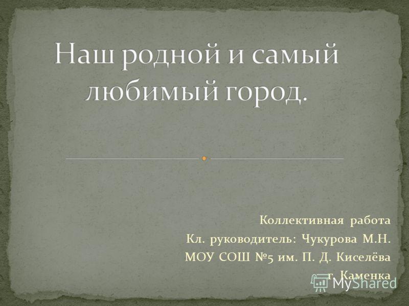 Коллективная работа Кл. руководитель: Чукурова М.Н. МОУ СОШ 5 им. П. Д. Киселёва г. Каменка