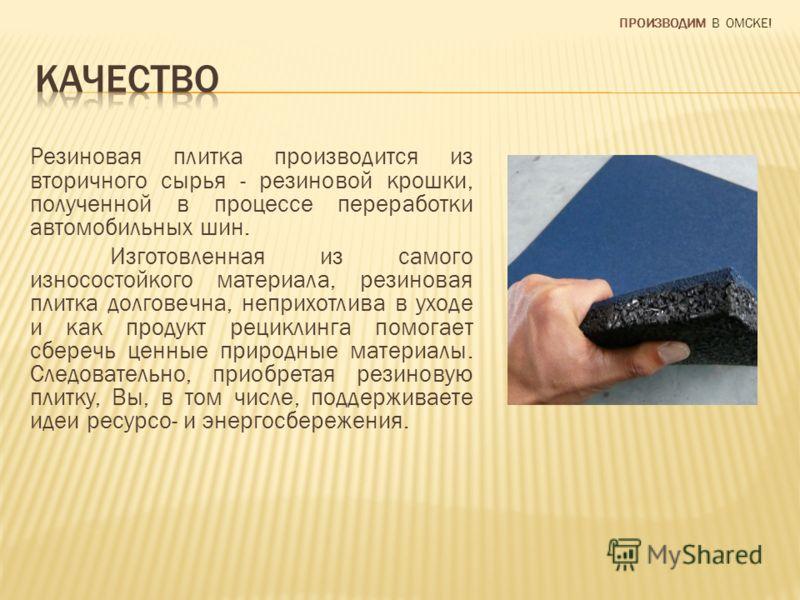 Резиновая плитка производится из вторичного сырья - резиновой крошки, полученной в процессе переработки автомобильных шин. Изготовленная из самого износостойкого материала, резиновая плитка долговечна, неприхотлива в уходе и как продукт рециклинга по