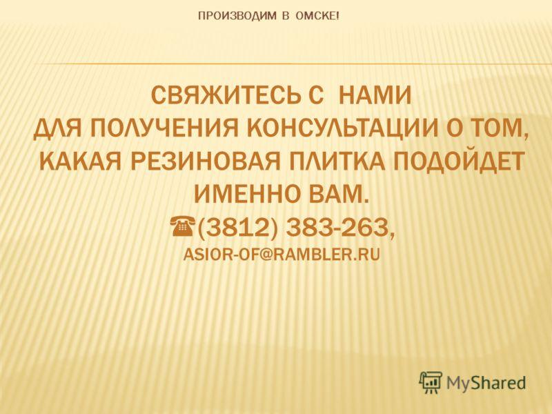 СВЯЖИТЕСЬ С НАМИ ДЛЯ ПОЛУЧЕНИЯ КОНСУЛЬТАЦИИ О ТОМ, КАКАЯ РЕЗИНОВАЯ ПЛИТКА ПОДОЙДЕТ ИМЕННО ВАМ. (3812) 383-263, ASIOR-OF@RAMBLER.RU ПРОИЗВОДИМ В ОМСКЕ!