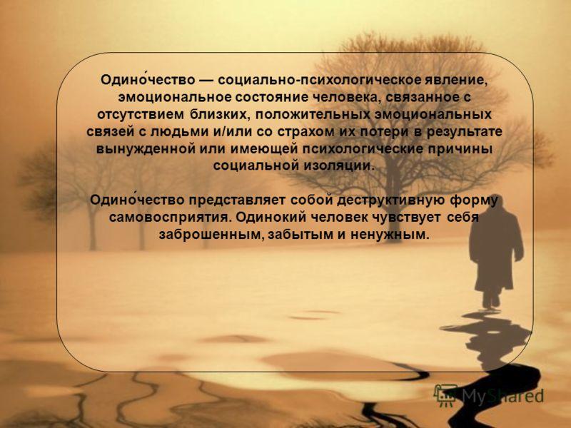 Одино́чество социально-психологическое явление, эмоциональное состояние человека, связанное с отсутствием близких, положительных эмоциональных связей с людьми и/или со страхом их потери в результате вынужденной или имеющей психологические причины соц