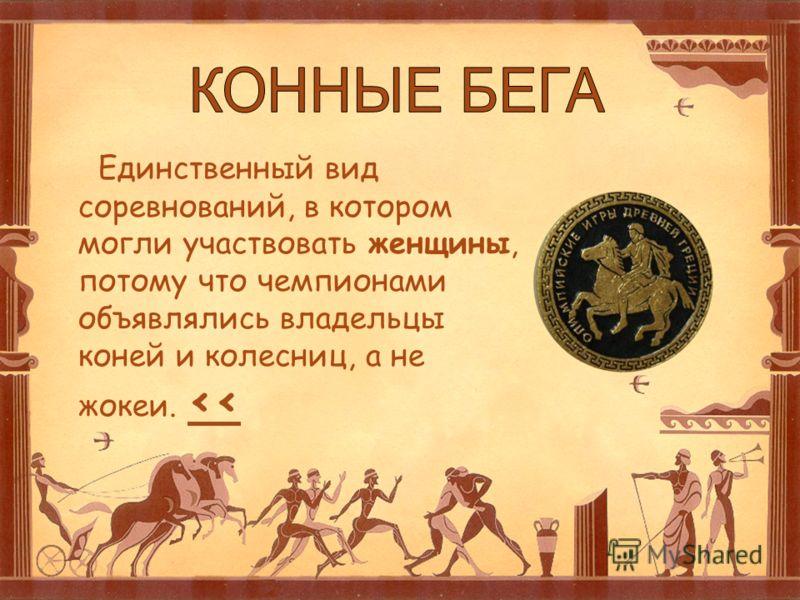 Единственный вид соревнований, в котором могли участвовать женщины, потому что чемпионами объявлялись владельцы коней и колесниц, а не жокеи.