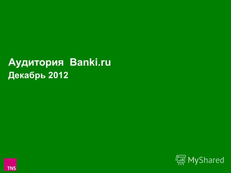 1 Аудитория Banki.ru Декабрь 2012