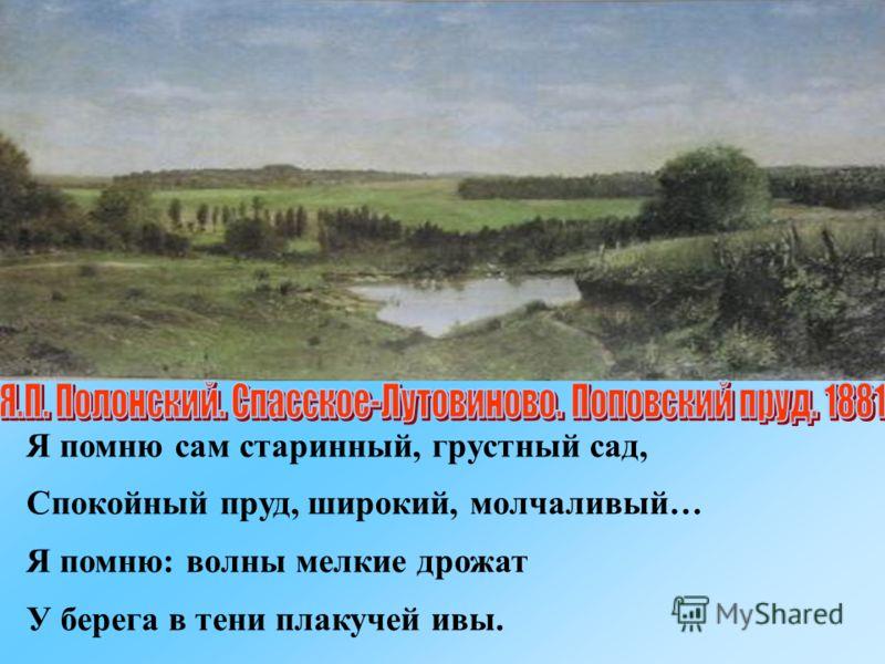 Я помню сам старинный, грустный сад, Спокойный пруд, широкий, молчаливый… Я помню: волны мелкие дрожат У берега в тени плакучей ивы.