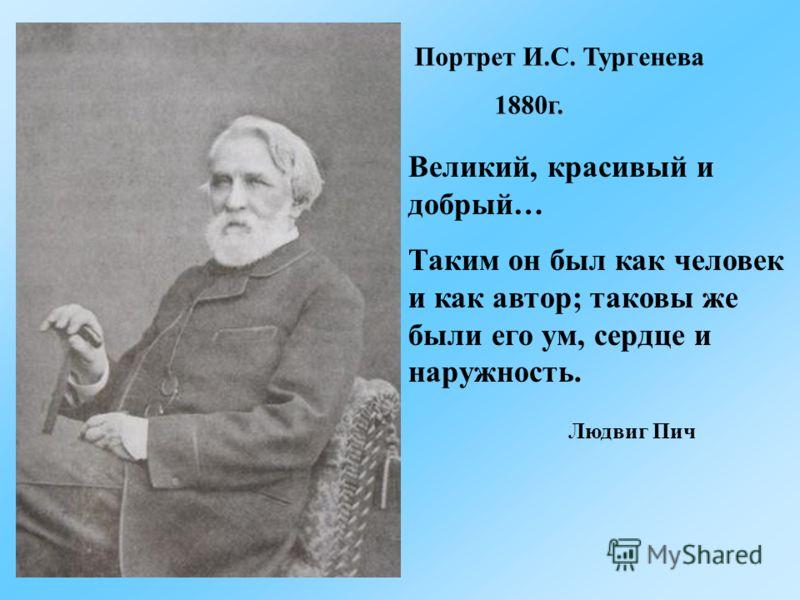 Портрет И.С. Тургенева 1880г. Великий, красивый и добрый… Таким он был как человек и как автор; таковы же были его ум, сердце и наружность. Людвиг Пич