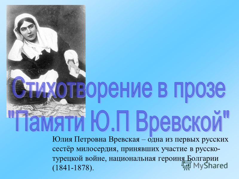 Юлия Петровна Вревская – одна из первых русских сестёр милосердия, принявших участие в русско- турецкой войне, национальная героиня Болгарии (1841-1878).