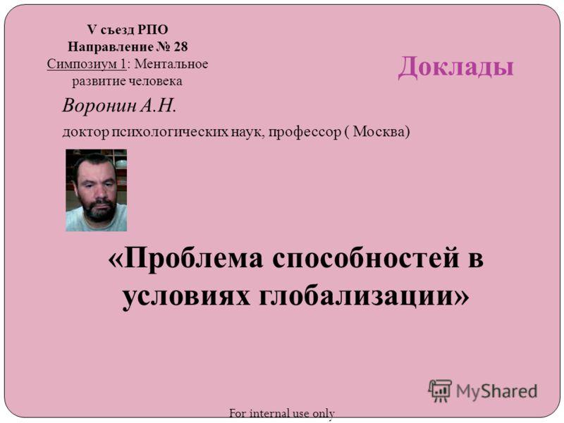 Доклады Воронин А.Н. доктор психологических наук, профессор ( Москва) «Проблема способностей в условиях глобализации» V съезд РПО Направление 28 Симпозиум 1: Ментальное развитие человека